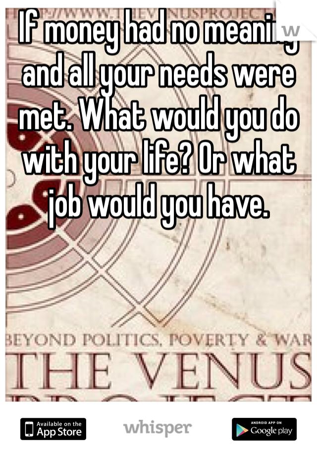 If money had no meaning and all your needs were met. What would you do with your life? Or what job would you have.