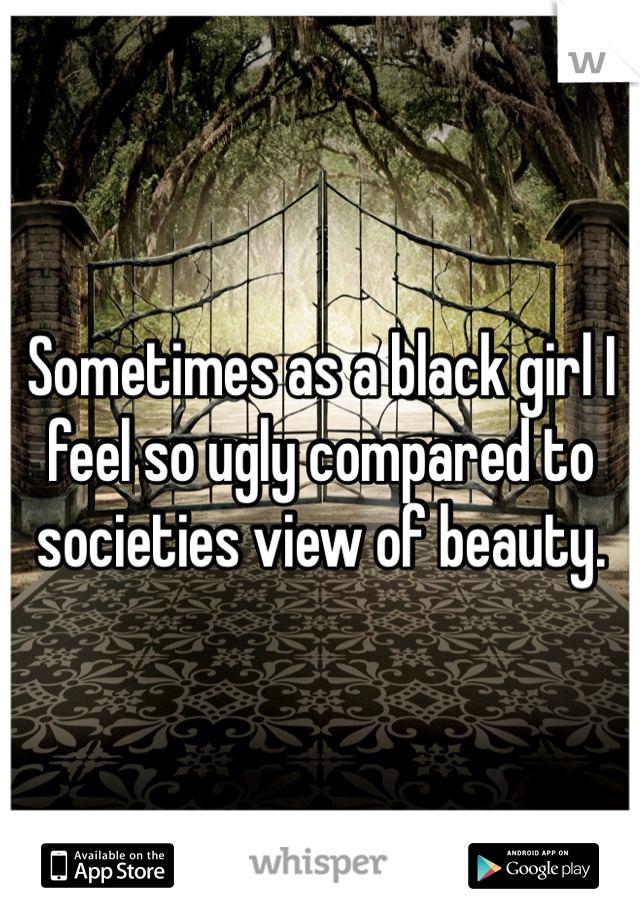 Sometimes as a black girl I feel so ugly compared to societies view of beauty.