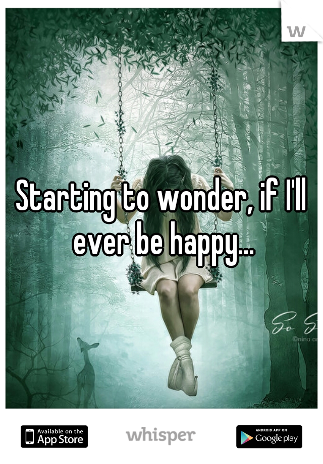 Starting to wonder, if I'll ever be happy...