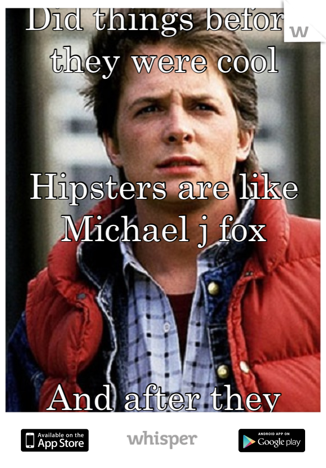 Did things before they were cool   Hipsters are like Michael j fox    And after they were cool