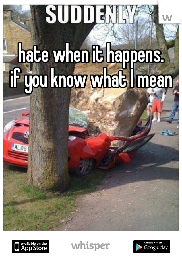 hate when it happens. if you know what I mean