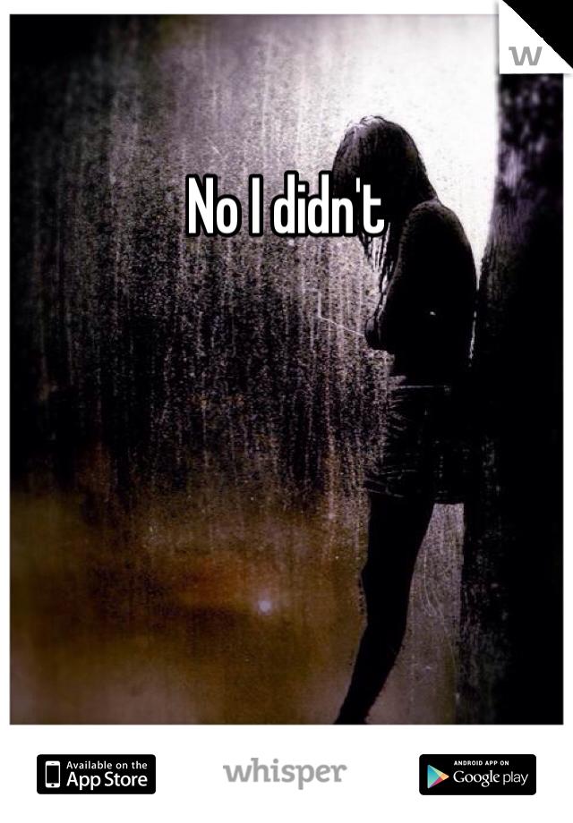 No I didn't