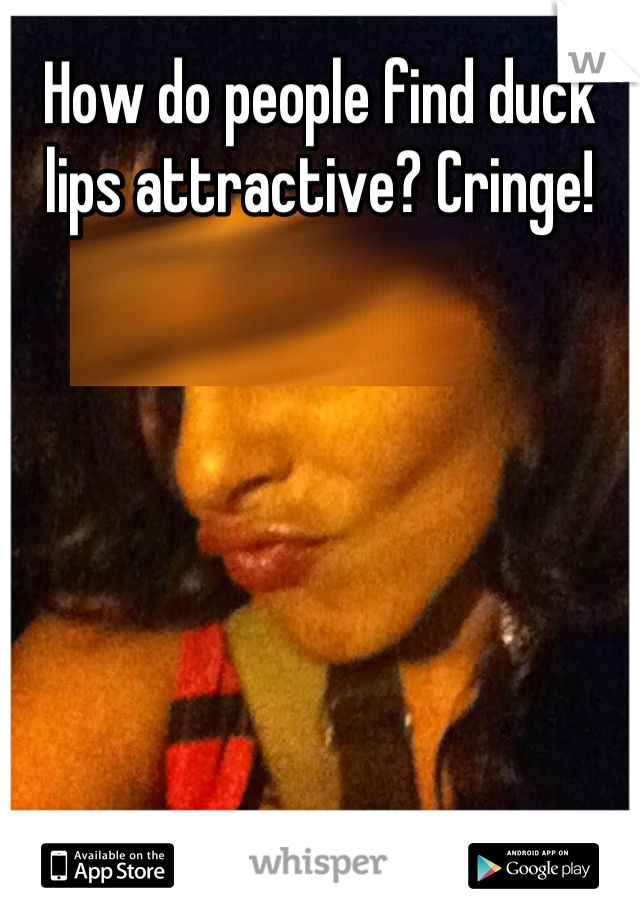 How do people find duck lips attractive? Cringe!
