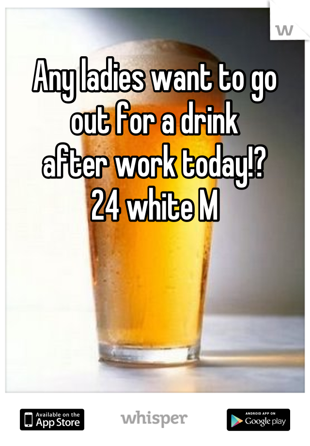 Any ladies want to go  out for a drink  after work today!? 24 white M