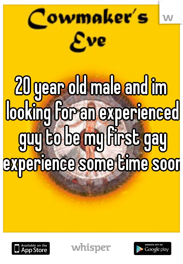 20 year old male and im looking for an experienced guy to be my first gay experience some time soon