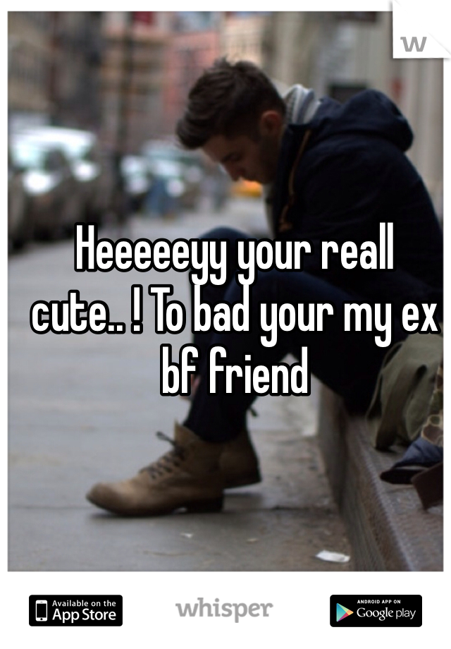 Heeeeeyy your reall cute.. ! To bad your my ex bf friend