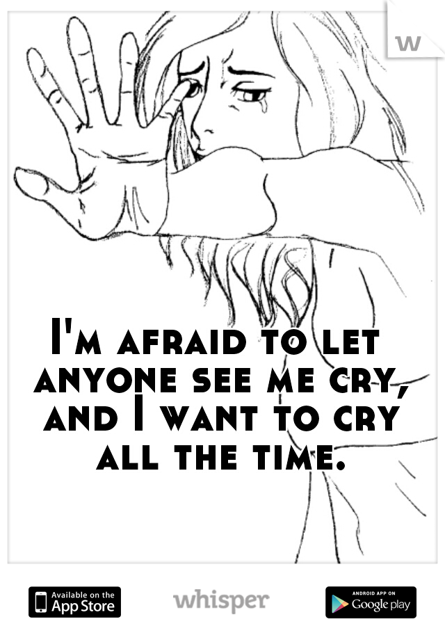 I'm afraid to let anyone see me cry, and I want to cry all the time.