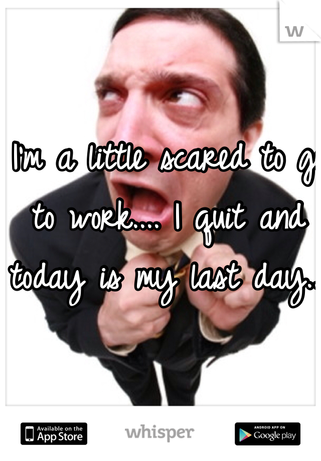 I'm a little scared to go to work.... I quit and today is my last day...