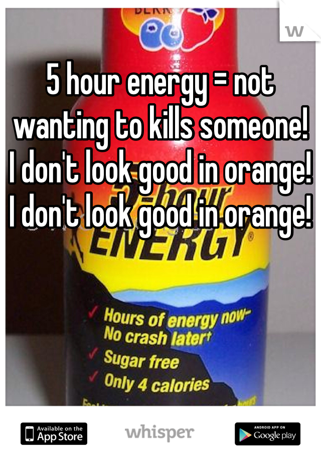 5 hour energy = not wanting to kills someone!  I don't look good in orange!  I don't look good in orange!