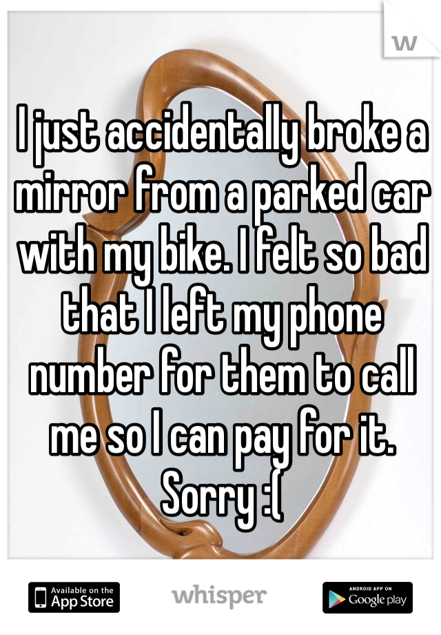 I just accidentally broke a mirror from a parked car with my bike. I felt so bad that I left my phone number for them to call me so I can pay for it. Sorry :(