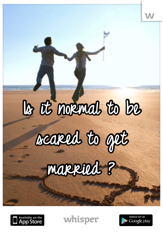 Is it normal to be scared to get married ?