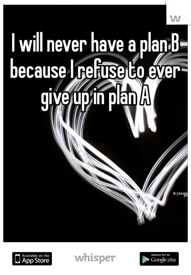 I will never have a plan B because I refuse to ever give up in plan A