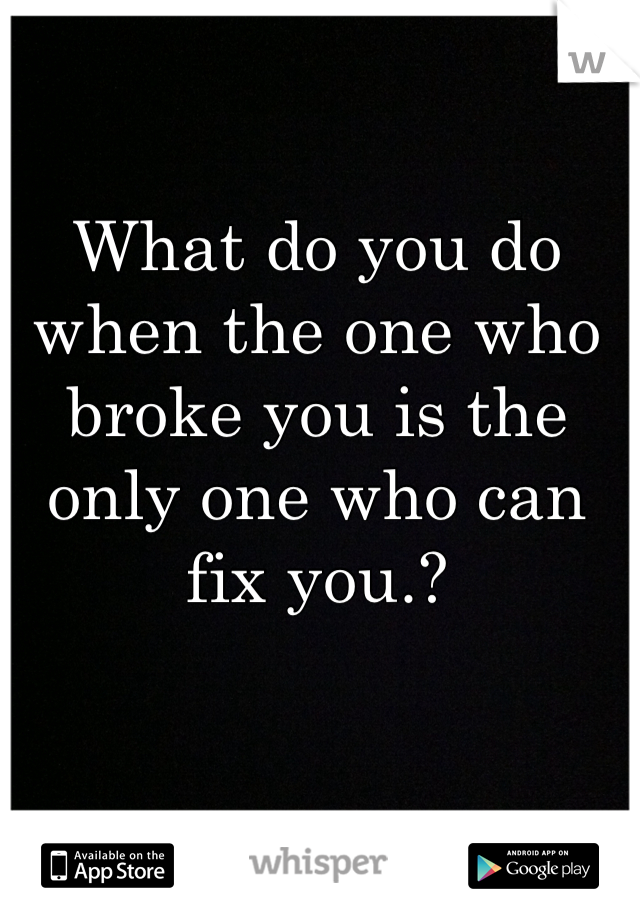 What do you do when the one who broke you is the only one who can fix you.?
