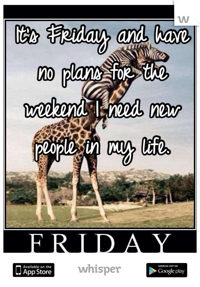 It's Friday and have no plans for the weekend I need new people in my life.