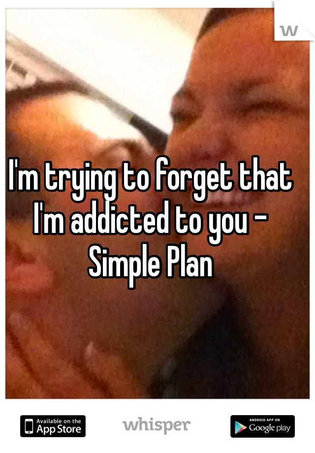 I'm trying to forget that I'm addicted to you -Simple Plan
