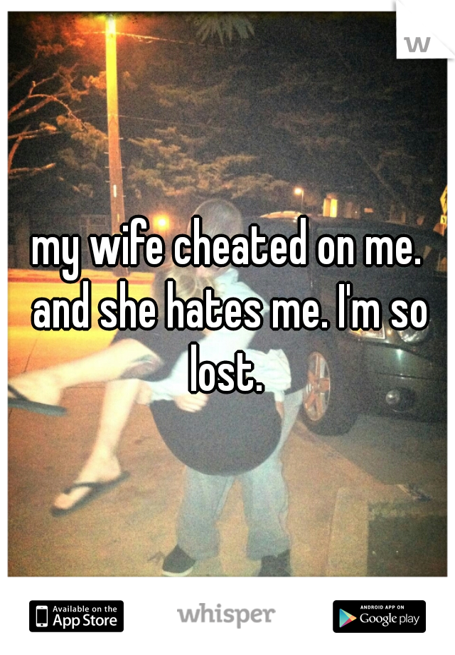 my wife cheated on me. and she hates me. I'm so lost.