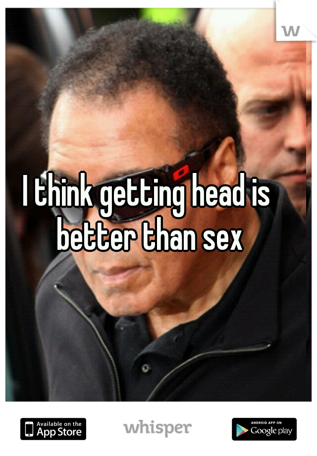 I think getting head is better than sex