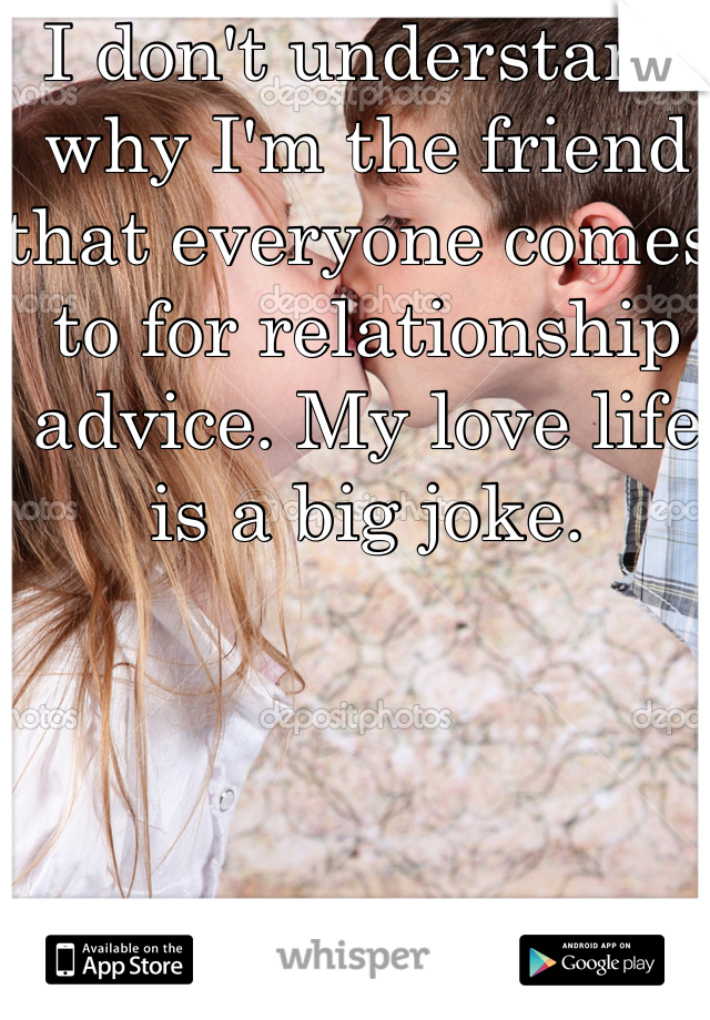I don't understand why I'm the friend that everyone comes to for relationship advice. My love life is a big joke.