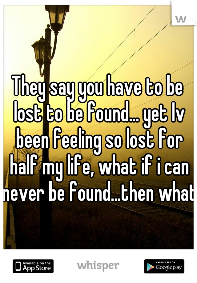 They say you have to be lost to be found... yet Iv been feeling so lost for half my life, what if i can never be found...then what.