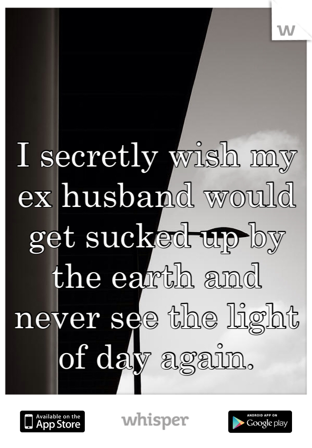 I secretly wish my ex husband would get sucked up by the earth and never see the light of day again.