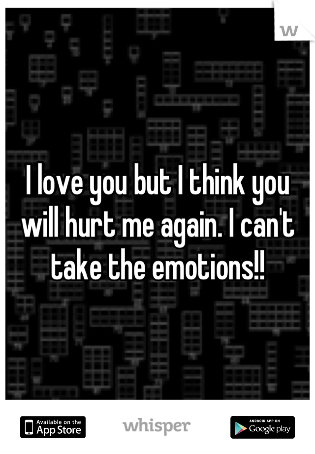 I love you but I think you will hurt me again. I can't take the emotions!!