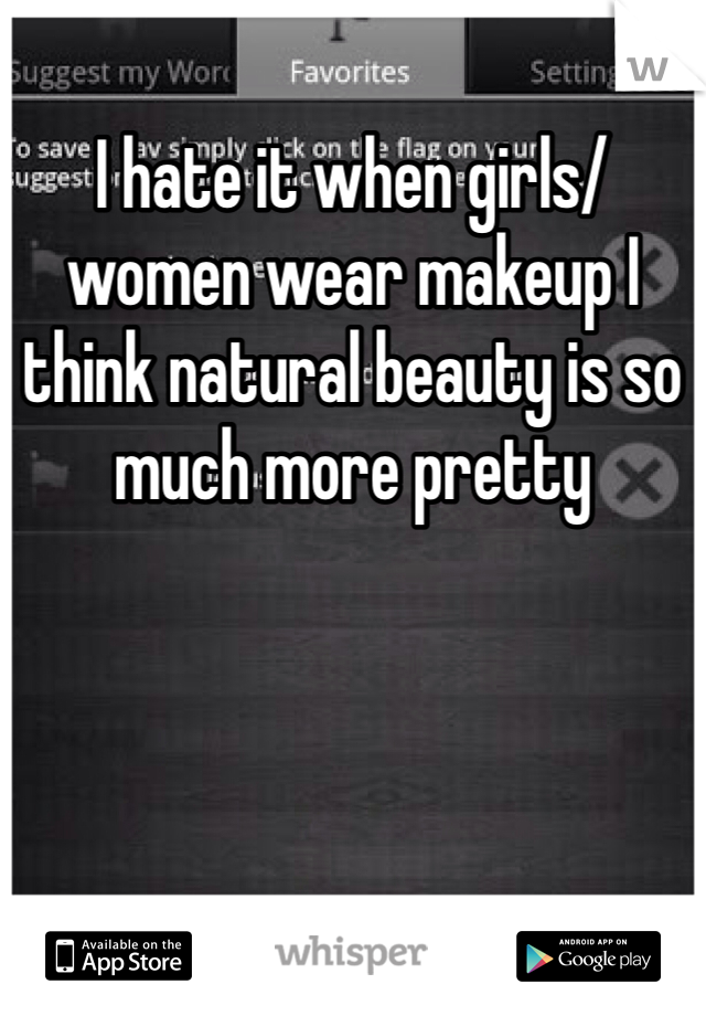 I hate it when girls/women wear makeup I think natural beauty is so much more pretty