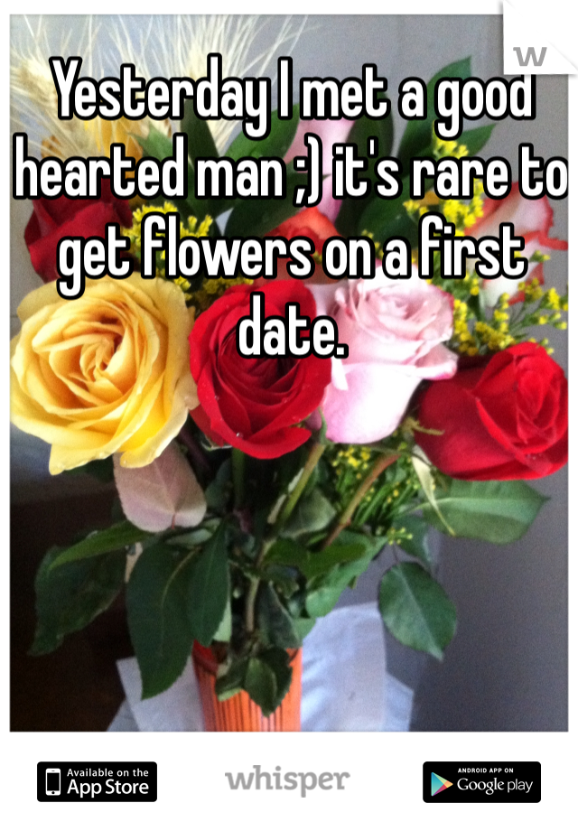 Yesterday I met a good hearted man ;) it's rare to get flowers on a first date.