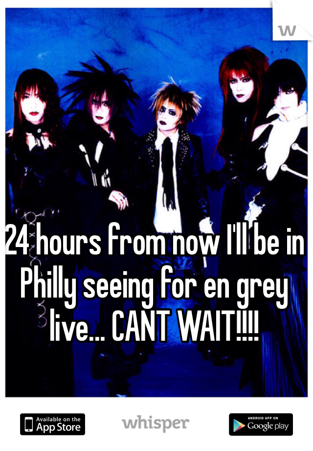 24 hours from now I'll be in Philly seeing for en grey live... CANT WAIT!!!!