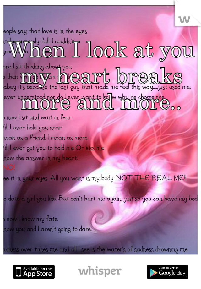 When I look at you my heart breaks more and more..