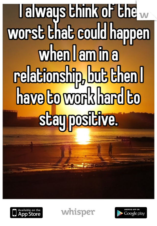 I always think of the worst that could happen when I am in a relationship, but then I have to work hard to stay positive.
