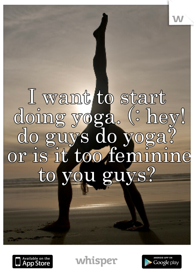 I want to start doing yoga. (: hey! do guys do yoga?  or is it too feminine to you guys?