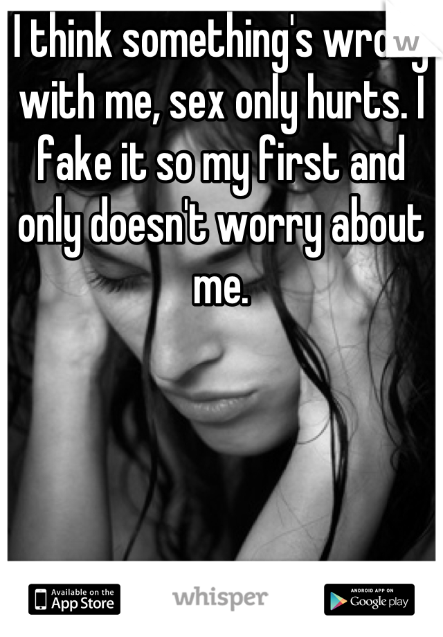 I think something's wrong with me, sex only hurts. I fake it so my first and only doesn't worry about me.