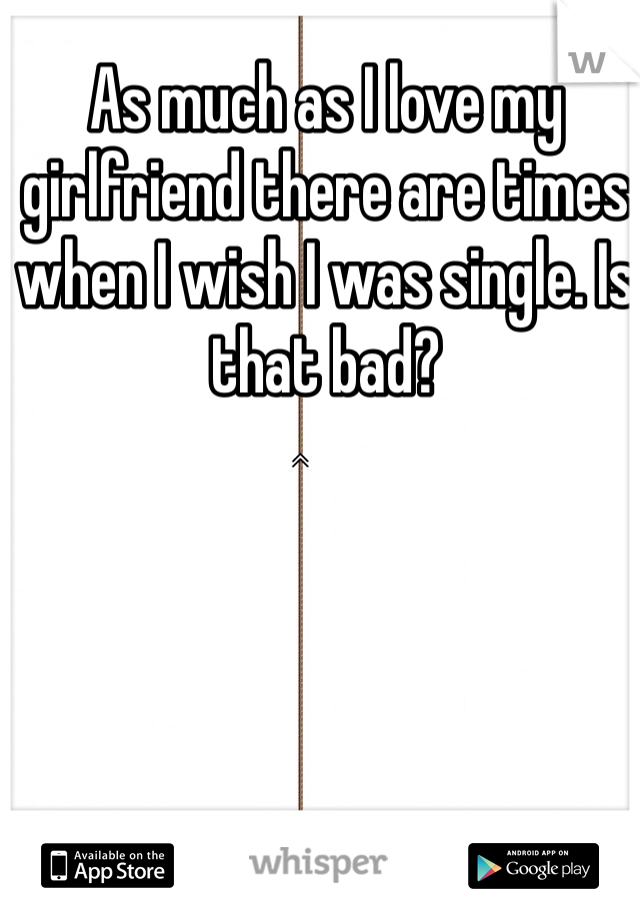 As much as I love my girlfriend there are times when I wish I was single. Is that bad?