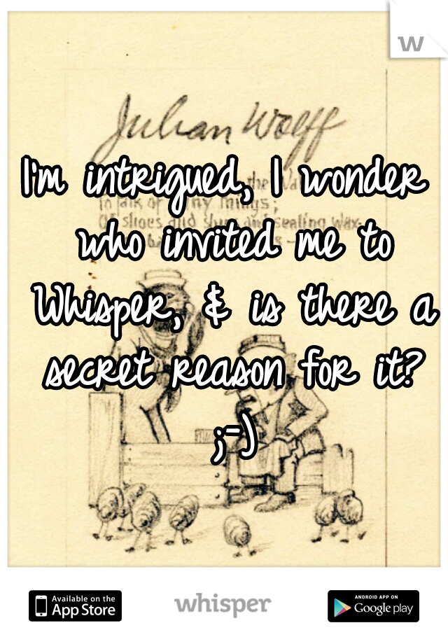 I'm intrigued, I wonder who invited me to Whisper, & is there a secret reason for it? ;-)