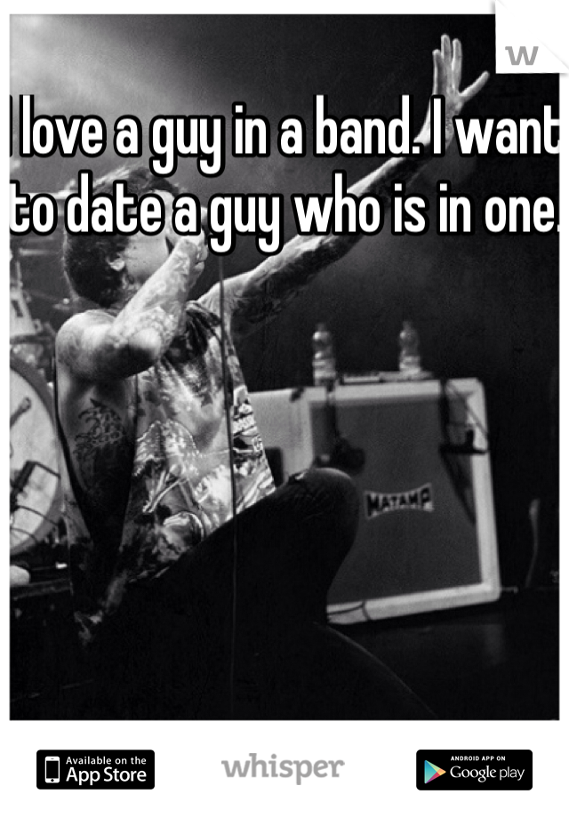 I love a guy in a band. I want to date a guy who is in one.
