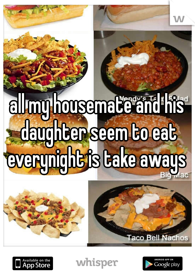 all my housemate and his daughter seem to eat everynight is take aways
