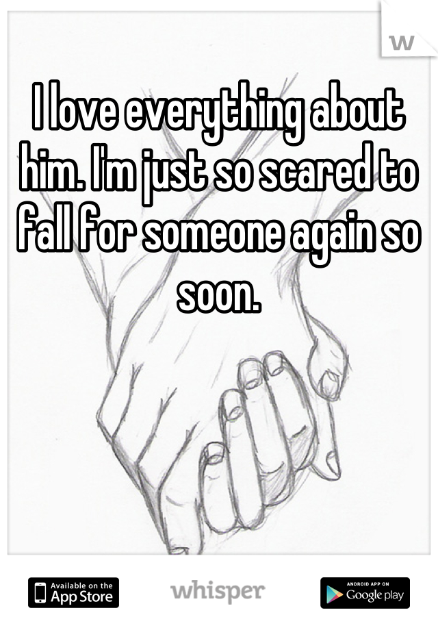 I love everything about him. I'm just so scared to fall for someone again so soon.
