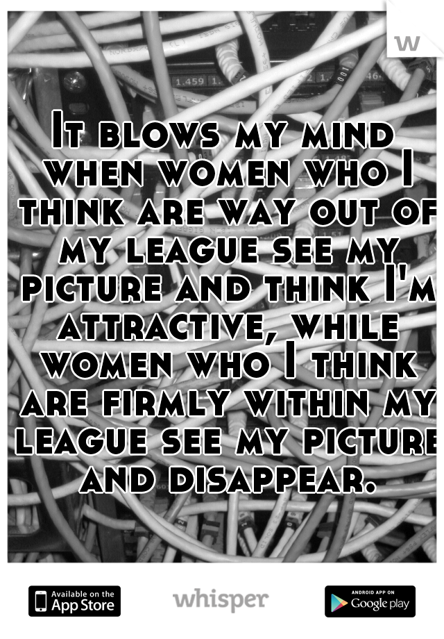 It blows my mind when women who I think are way out of my league see my picture and think I'm attractive, while women who I think are firmly within my league see my picture and disappear.