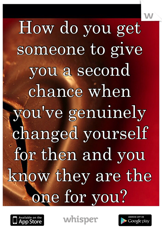 How do you get someone to give you a second chance when you've genuinely changed yourself for then and you know they are the one for you?