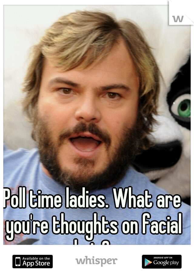 Poll time ladies. What are you're thoughts on facial hair?