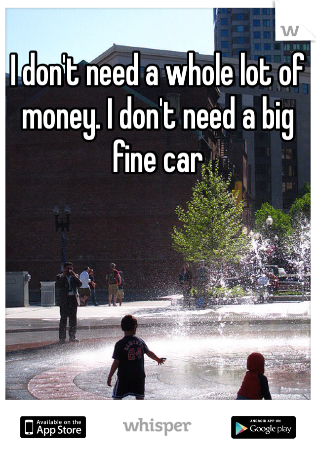 I don't need a whole lot of money. I don't need a big fine car