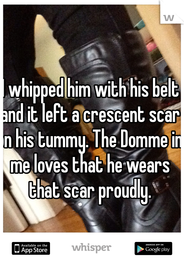 I whipped him with his belt and it left a crescent scar on his tummy. The Domme in me loves that he wears that scar proudly.