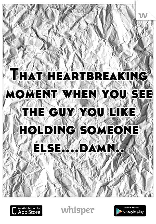 That heartbreaking moment when you see the guy you like holding someone else....damn..