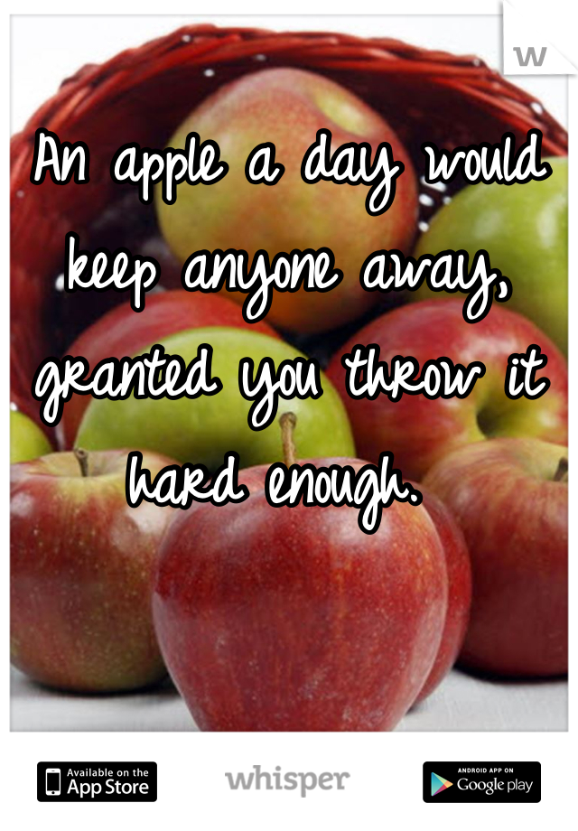 An apple a day would keep anyone away, granted you throw it hard enough.