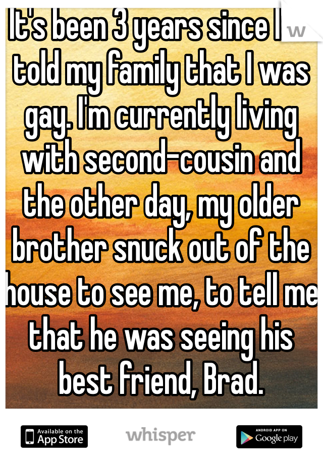 It's been 3 years since I've told my family that I was gay. I'm currently living with second-cousin and the other day, my older brother snuck out of the house to see me, to tell me that he was seeing his best friend, Brad.
