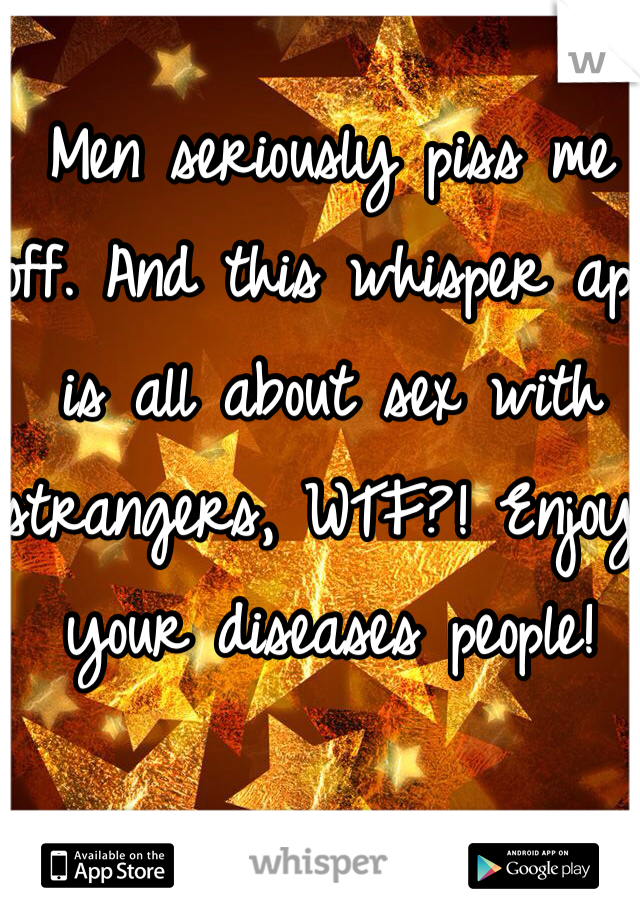 Men seriously piss me off. And this whisper app is all about sex with strangers, WTF?! Enjoy your diseases people!