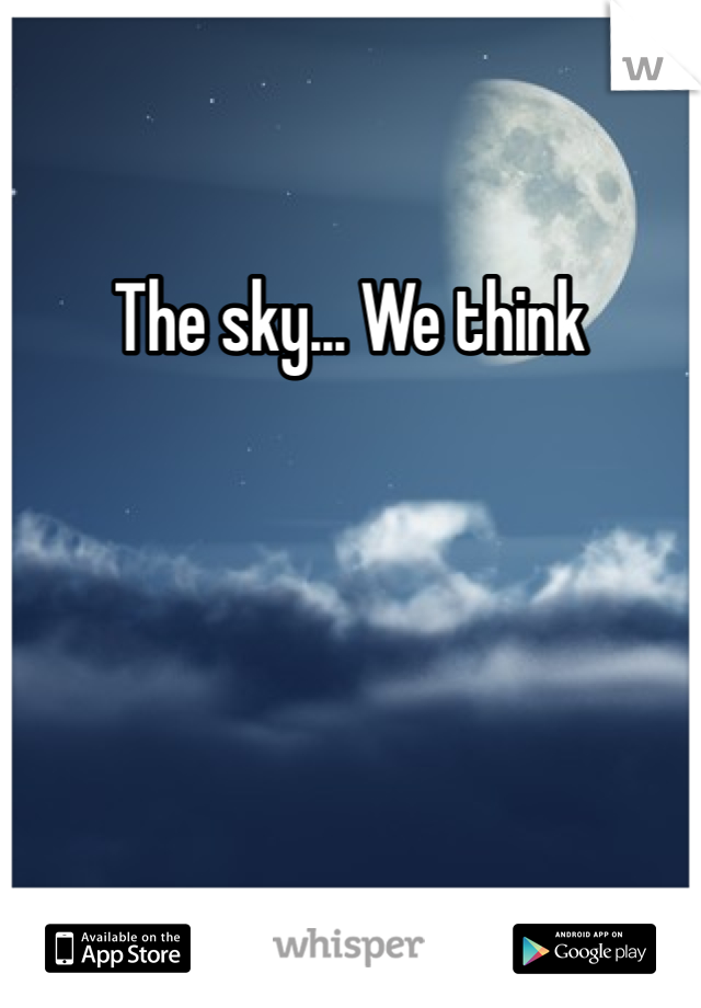 The sky... We think