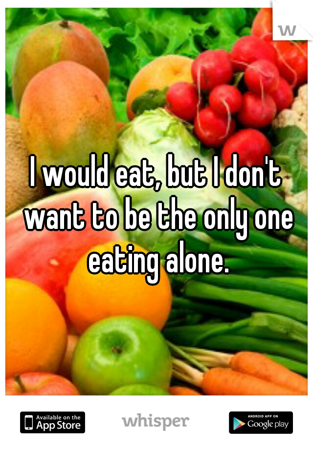 I would eat, but I don't want to be the only one eating alone.