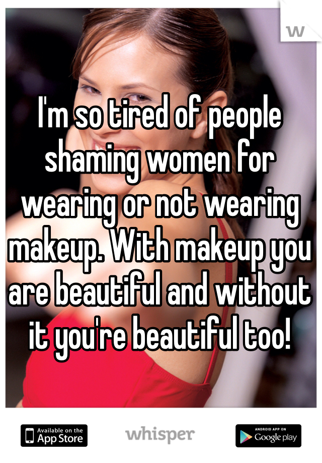 I'm so tired of people shaming women for wearing or not wearing makeup. With makeup you are beautiful and without it you're beautiful too!