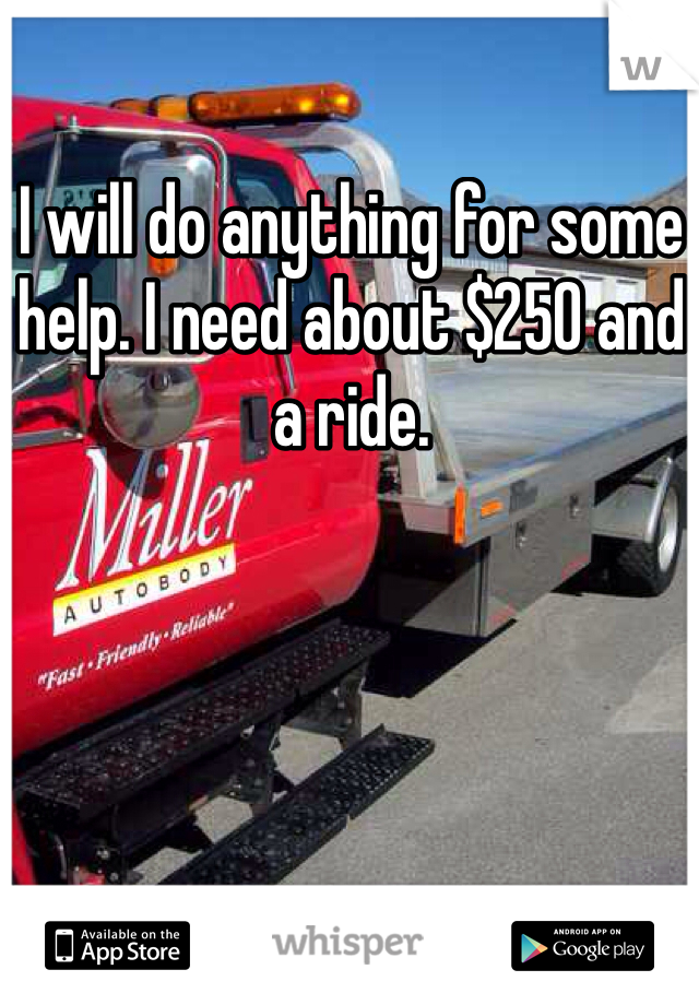 I will do anything for some help. I need about $250 and a ride.